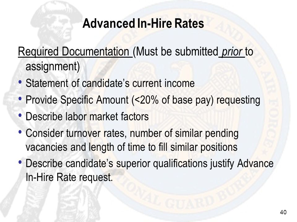 40 Advanced In-Hire Rates Required Documentation (Must be submitted prior to assignment) Statement of candidates current income Provide Specific Amount (<20% of base pay) requesting Describe labor market factors Consider turnover rates, number of similar pending vacancies and length of time to fill similar positions Describe candidates superior qualifications justify Advance In-Hire Rate request.