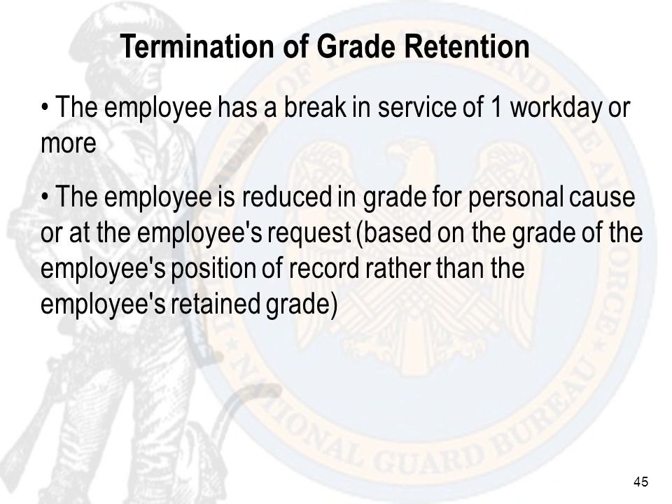 45 Termination of Grade Retention The employee has a break in service of 1 workday or more The employee is reduced in grade for personal cause or at the employee s request (based on the grade of the employee s position of record rather than the employee s retained grade)