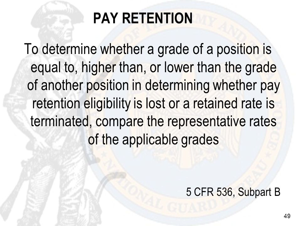 49 PAY RETENTION To determine whether a grade of a position is equal to, higher than, or lower than the grade of another position in determining whether pay retention eligibility is lost or a retained rate is terminated, compare the representative rates of the applicable grades 5 CFR 536, Subpart B