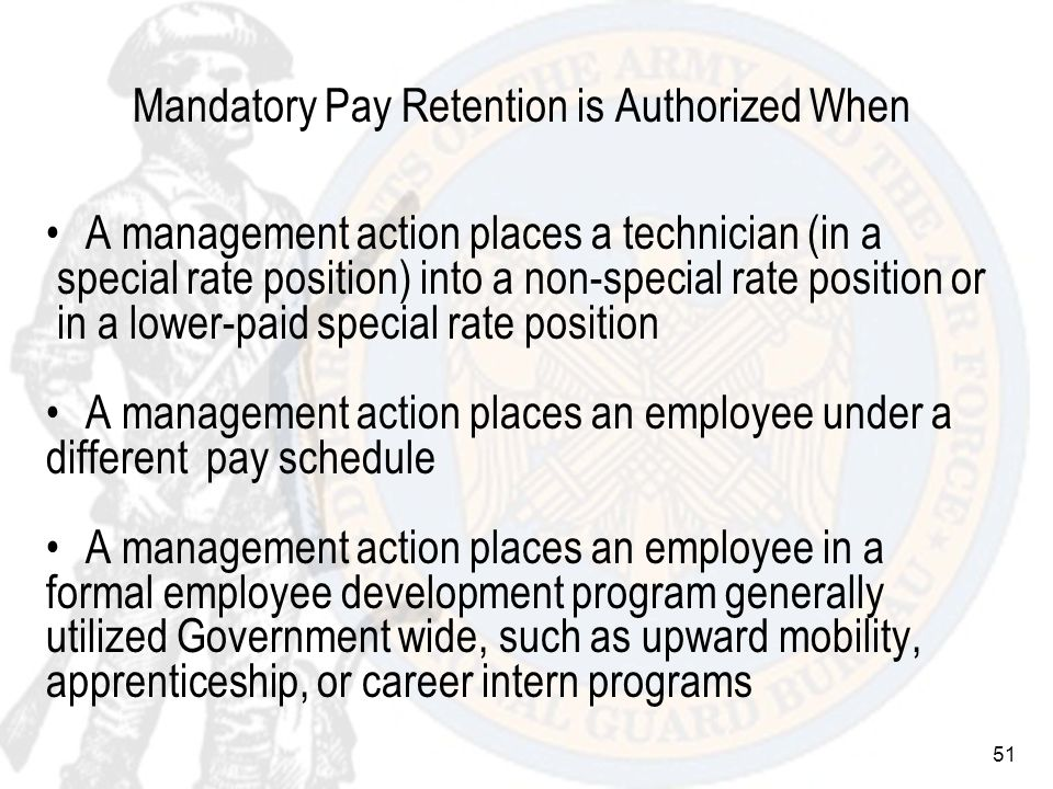 51 Mandatory Pay Retention is Authorized When A management action places a technician (in a special rate position) into a non-special rate position or in a lower-paid special rate position A management action places an employee under a different pay schedule A management action places an employee in a formal employee development program generally utilized Government wide, such as upward mobility, apprenticeship, or career intern programs