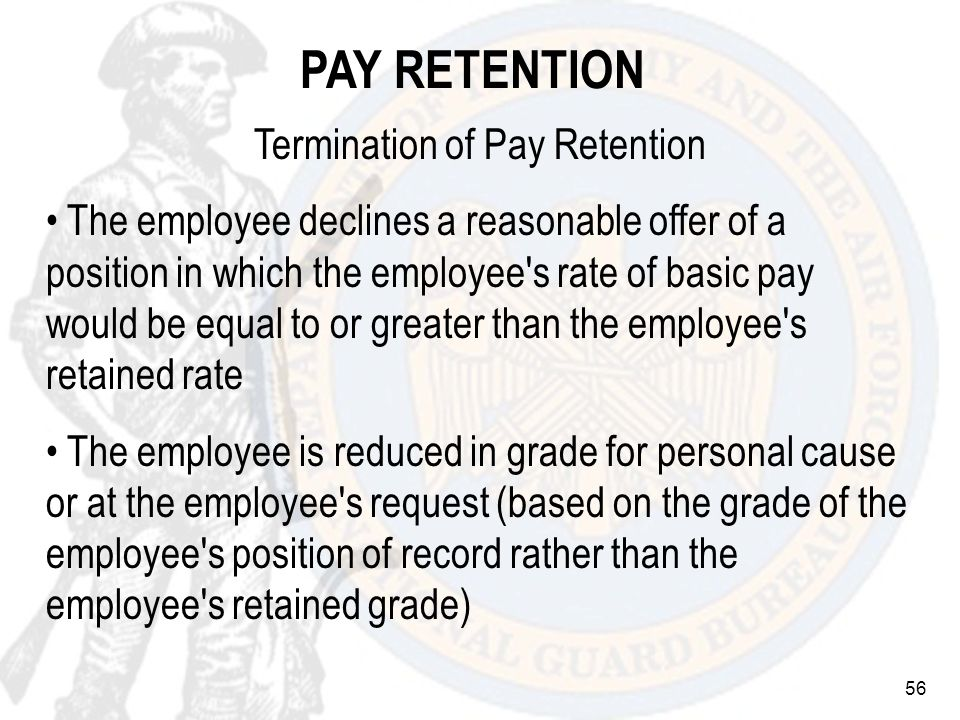 56 Termination of Pay Retention The employee declines a reasonable offer of a position in which the employee s rate of basic pay would be equal to or greater than the employee s retained rate The employee is reduced in grade for personal cause or at the employee s request (based on the grade of the employee s position of record rather than the employee s retained grade) PAY RETENTION