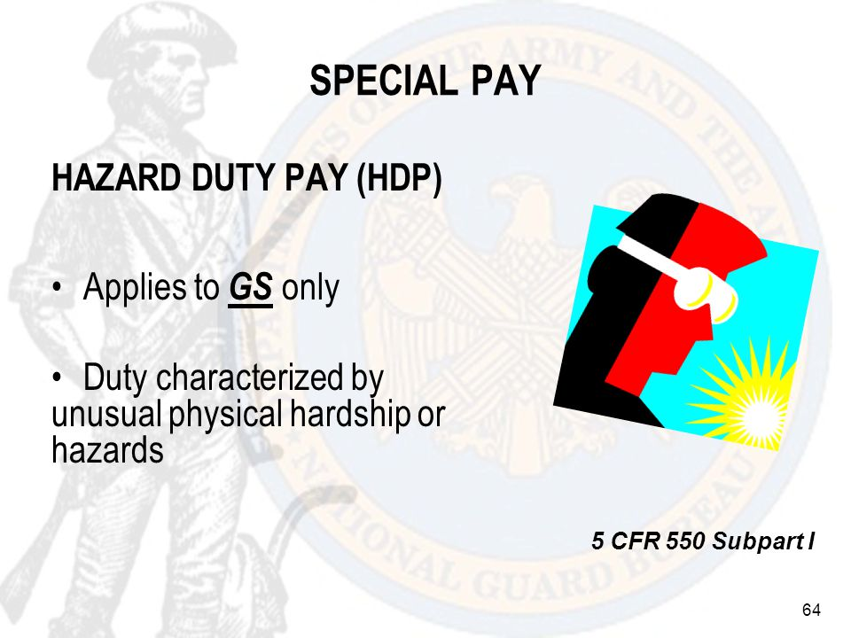 64 SPECIAL PAY HAZARD DUTY PAY (HDP) Applies to GS only Duty characterized by unusual physical hardship or hazards 5 CFR 550 Subpart I
