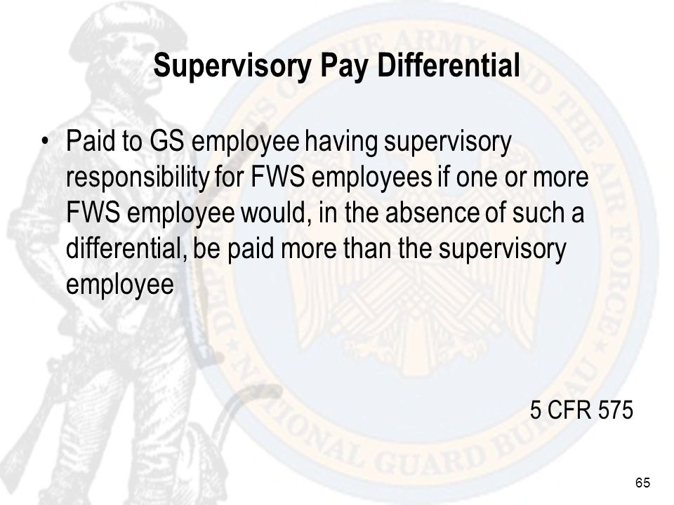 65 Supervisory Pay Differential Paid to GS employee having supervisory responsibility for FWS employees if one or more FWS employee would, in the absence of such a differential, be paid more than the supervisory employee 5 CFR 575