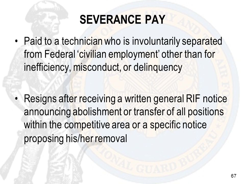 67 SEVERANCE PAY Paid to a technician who is involuntarily separated from Federal civilian employment other than for inefficiency, misconduct, or delinquency Resigns after receiving a written general RIF notice announcing abolishment or transfer of all positions within the competitive area or a specific notice proposing his/her removal