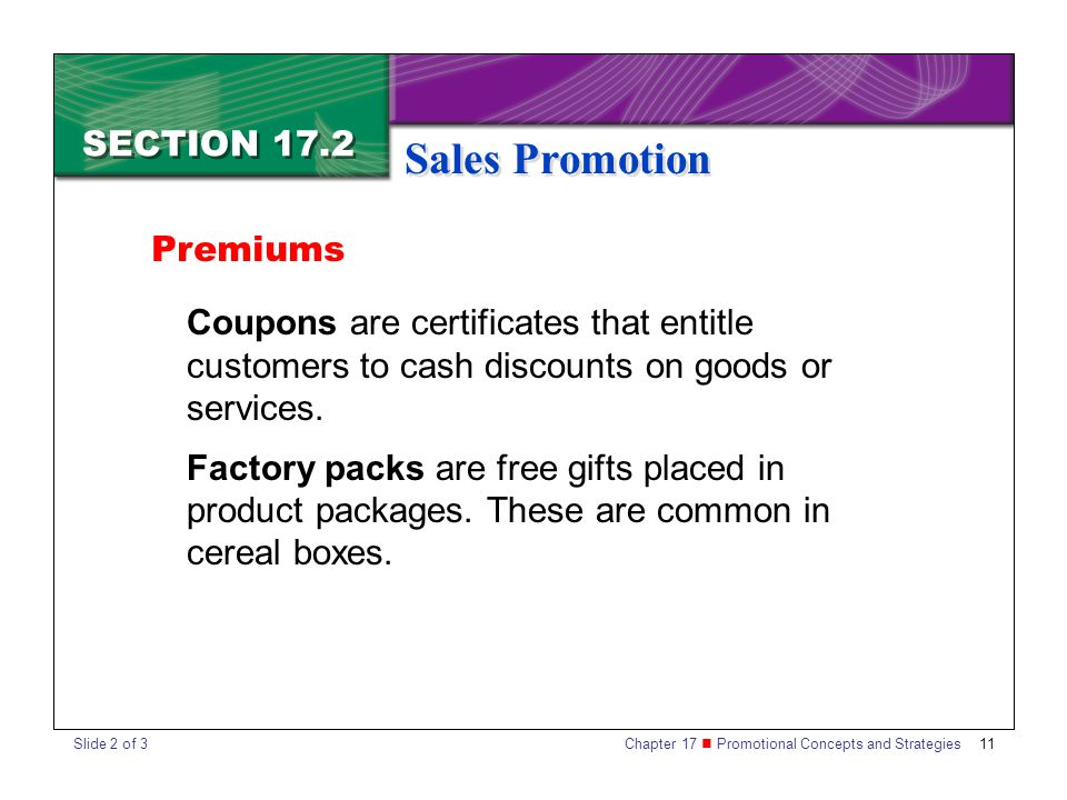 Chapter 17 Promotional Concepts and Strategies 11 SECTION 17.2 Sales Promotion Coupons are certificates that entitle customers to cash discounts on goods or services.