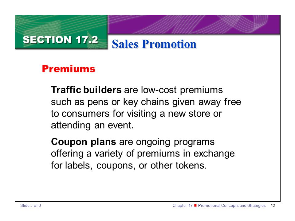 Chapter 17 Promotional Concepts and Strategies 12 SECTION 17.2 Sales Promotion Traffic builders are low-cost premiums such as pens or key chains given away free to consumers for visiting a new store or attending an event.