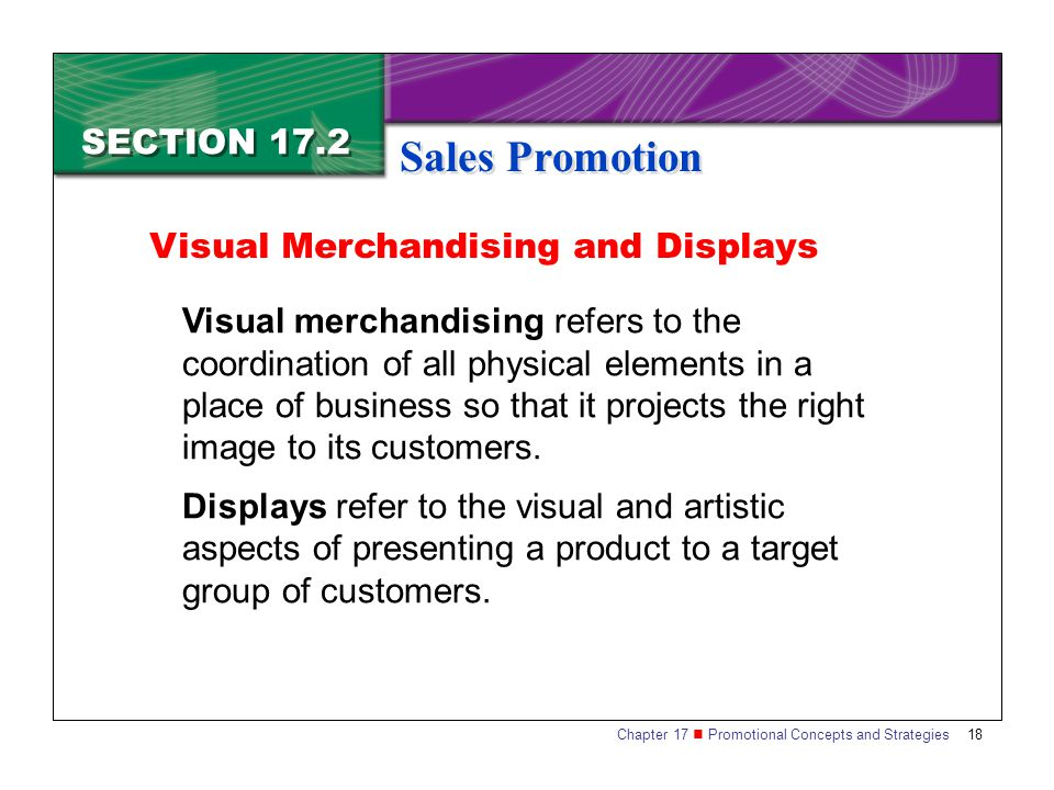 Chapter 17 Promotional Concepts and Strategies 18 SECTION 17.2 Sales Promotion Visual merchandising refers to the coordination of all physical element