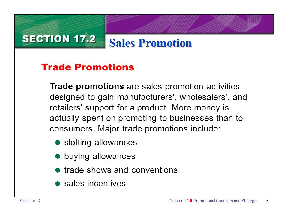 Chapter 17 Promotional Concepts and Strategies 6 SECTION 17.2 Sales Promotion Trade Promotions Trade promotions are sales promotion activities designed to gain manufacturers , wholesalers , and retailers support for a product.