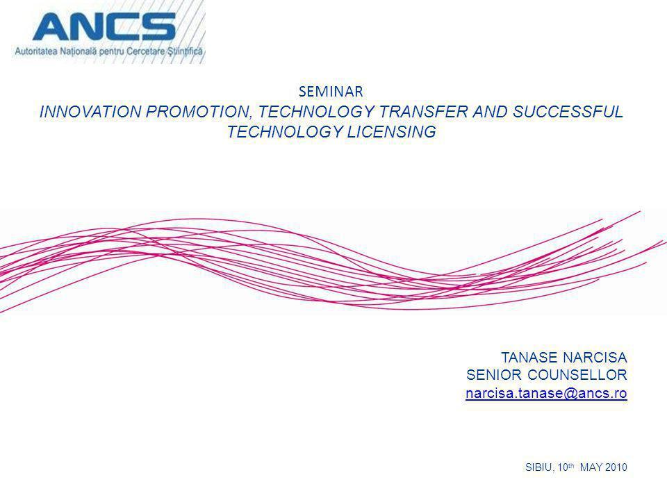 TANASE NARCISA SENIOR COUNSELLOR narcisa.tanase@ancs.ro SIBIU, 10 th MAY 2010 SEMINAR INNOVATION PROMOTION, TECHNOLOGY TRANSFER AND SUCCESSFUL TECHNOLOGY LICENSING