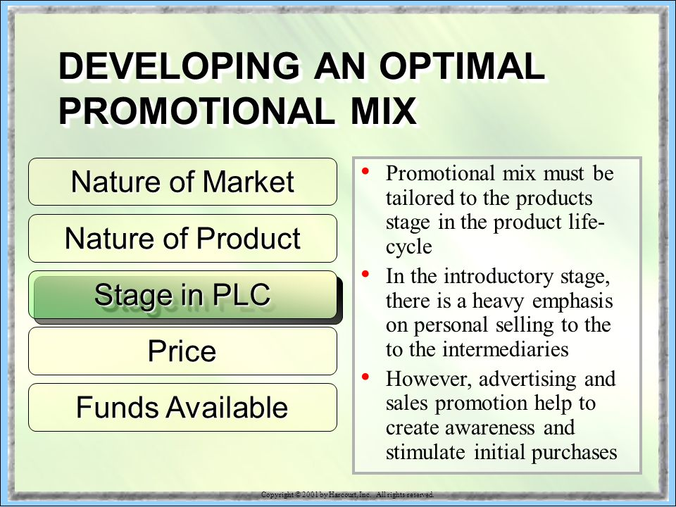 Nature of Product Stage in PLC Price Funds Available Promotional mix must be tailored to the products stage in the product life- cycle In the introductory stage, there is a heavy emphasis on personal selling to the to the intermediaries However, advertising and sales promotion help to create awareness and stimulate initial purchases Nature of Market DEVELOPING AN OPTIMAL PROMOTIONAL MIX