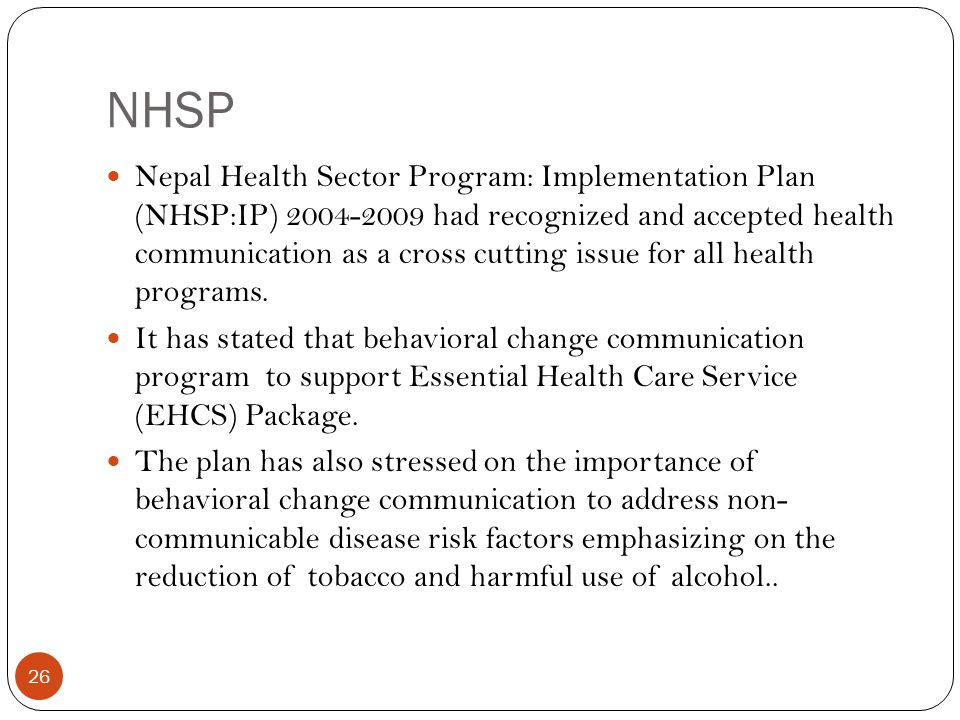 NHSP 26 Nepal Health Sector Program: Implementation Plan (NHSP:IP) 2004-2009 had recognized and accepted health communication as a cross cutting issue