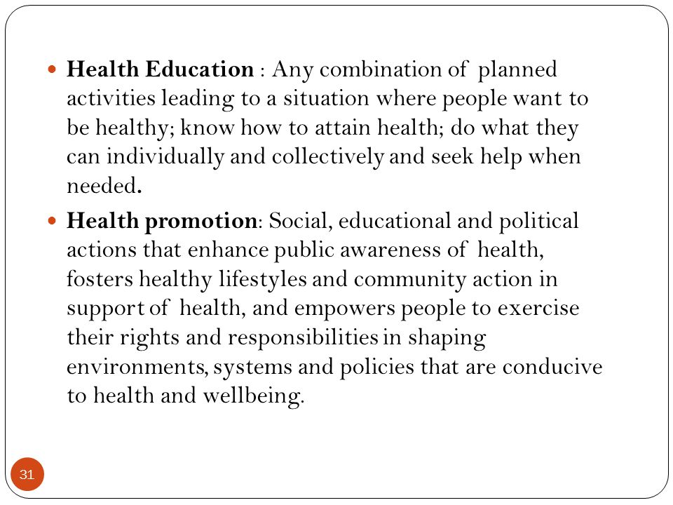 31 Health Education : Any combination of planned activities leading to a situation where people want to be healthy; know how to attain health; do what