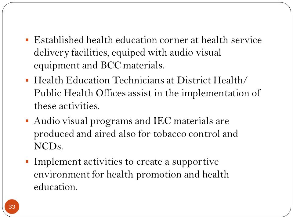 33 Established health education corner at health service delivery facilities, equiped with audio visual equipment and BCC materials. Health Education