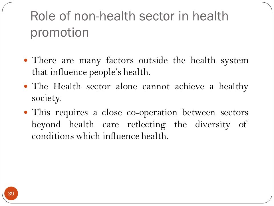 Role of non-health sector in health promotion 39 There are many factors outside the health system that influence peoples health. The Health sector alo