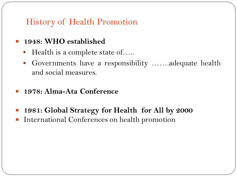 History of Health Promotion 1948: WHO established Health is a complete state of….. Governments have a responsibility …….adequate health and social mea