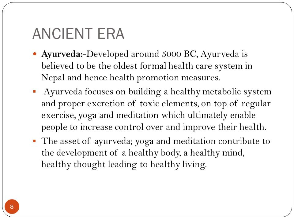 ANCIENT ERA 8 Ayurveda: -Developed around 5000 BC, Ayurveda is believed to be the oldest formal health care system in Nepal and hence health promotion
