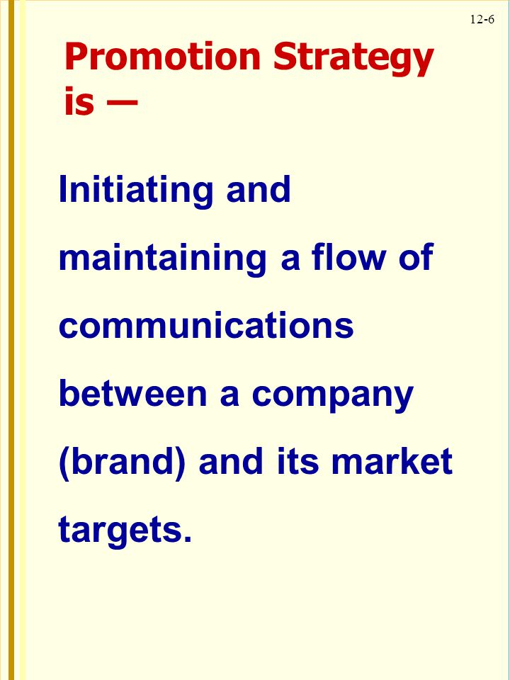 12-6 Initiating and maintaining a flow of communications between a company (brand) and its market targets. Promotion Strategy is