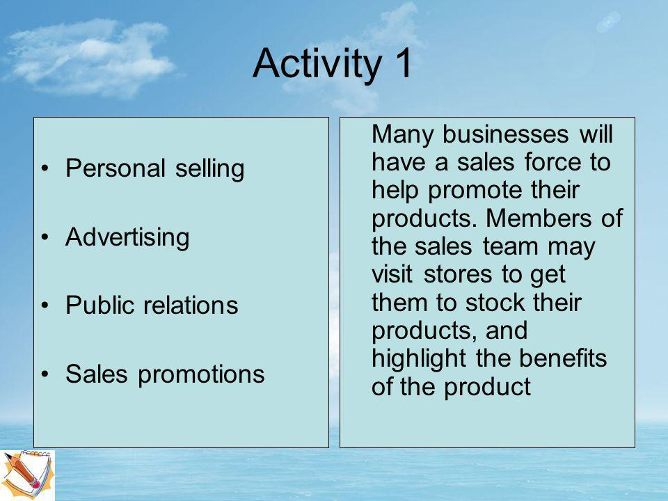 Activity 1 Personal selling Advertising Public relations Sales promotions These are actions used by the business to arrange free media coverage of its products.