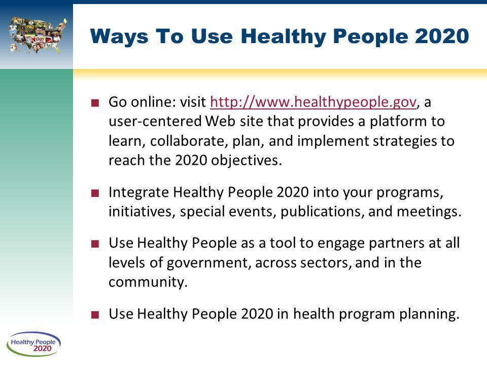 Ways To Use Healthy People 2020 Go online: visit http://www.healthypeople.gov, a user-centered Web site that provides a platform to learn, collaborate, plan, and implement strategies to reach the 2020 objectives.http://www.healthypeople.gov Integrate Healthy People 2020 into your programs, initiatives, special events, publications, and meetings.