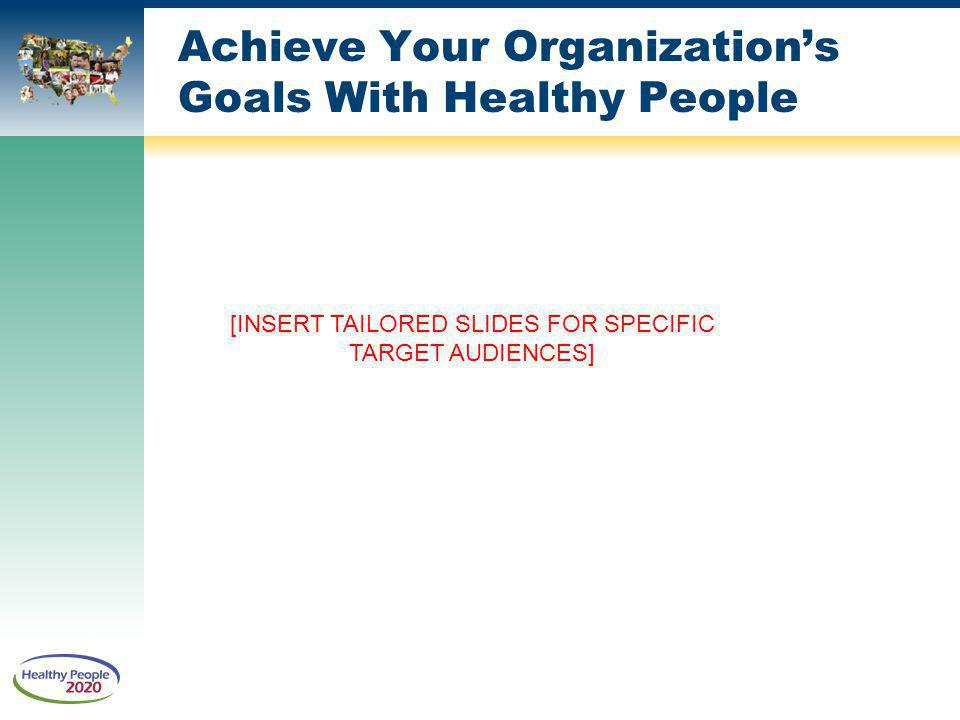 [INSERT TAILORED SLIDES FOR SPECIFIC TARGET AUDIENCES] Achieve Your Organizations Goals With Healthy People