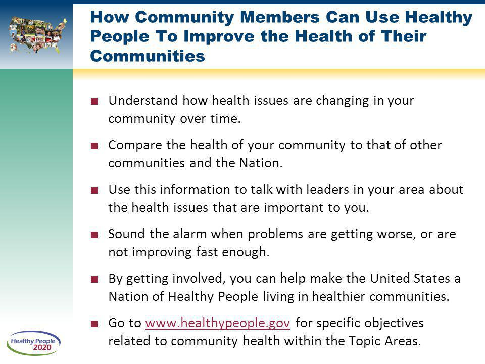 How Community Members Can Use Healthy People To Improve the Health of Their Communities Understand how health issues are changing in your community over time.