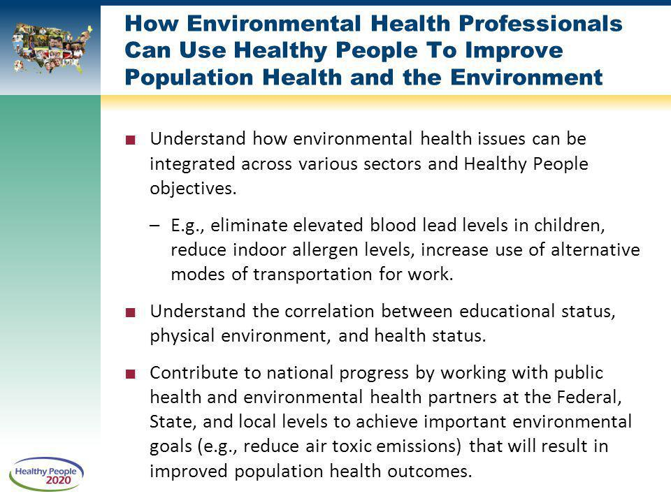 How Environmental Health Professionals Can Use Healthy People To Improve Population Health and the Environment Understand how environmental health issues can be integrated across various sectors and Healthy People objectives.