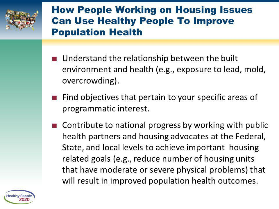 How People Working on Housing Issues Can Use Healthy People To Improve Population Health Understand the relationship between the built environment and health (e.g., exposure to lead, mold, overcrowding).
