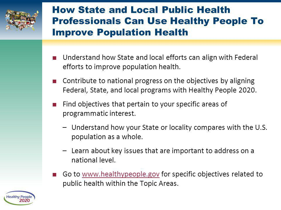 How State and Local Public Health Professionals Can Use Healthy People To Improve Population Health Understand how State and local efforts can align with Federal efforts to improve population health.