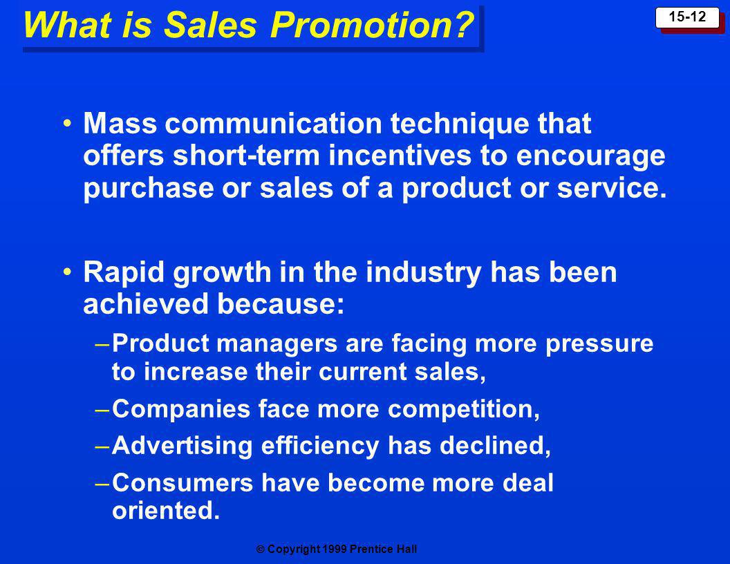 Copyright 1999 Prentice Hall 15-12 What is Sales Promotion? Mass communication technique that offers short-term incentives to encourage purchase or sa
