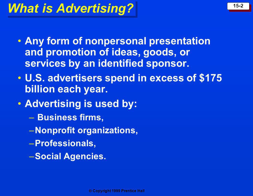 Copyright 1999 Prentice Hall 15-2 What is Advertising? Any form of nonpersonal presentation and promotion of ideas, goods, or services by an identifie