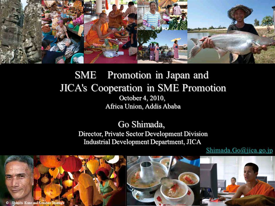 1 SME Promotion in Japan and JICA s Cooperation in SME Promotion October 4, 2010, Africa Union, Addis Ababa Go Shimada, Director, Private Sector Development Division Industrial Development Department, JICA Shimada.Go@jica.go.jp Shimada.Go@jica.go.jpShimada.Go@jica.go.jp © Shinichi Kuno and Kenshiro Imamura