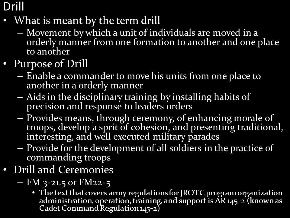 Drill What is meant by the term drill – Movement by which a unit of individuals are moved in a orderly manner from one formation to another and one place to another Purpose of Drill – Enable a commander to move his units from one place to another in a orderly manner – Aids in the disciplinary training by installing habits of precision and response to leaders orders – Provides means, through ceremony, of enhancing morale of troops, develop a sprit of cohesion, and presenting traditional, interesting, and well executed military parades – Provide for the development of all soldiers in the practice of commanding troops Drill and Ceremonies – FM 3-21.5 or FM22-5 The text that covers army regulations for JROTC program organization administration, operation, training, and support is AR 145-2 (known as Cadet Command Regulation 145-2)