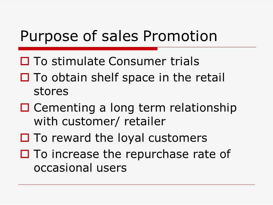 Purpose of sales Promotion To stimulate Consumer trials To obtain shelf space in the retail stores Cementing a long term relationship with customer/ r