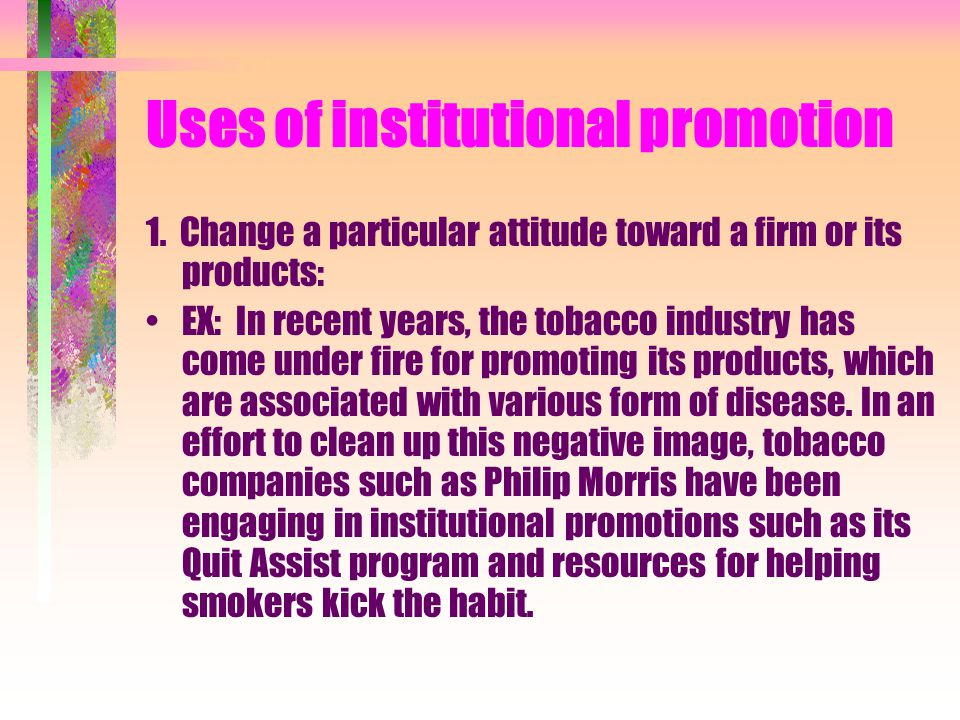 Uses of institutional promotion 1. Change a particular attitude toward a firm or its products: EX: In recent years, the tobacco industry has come unde