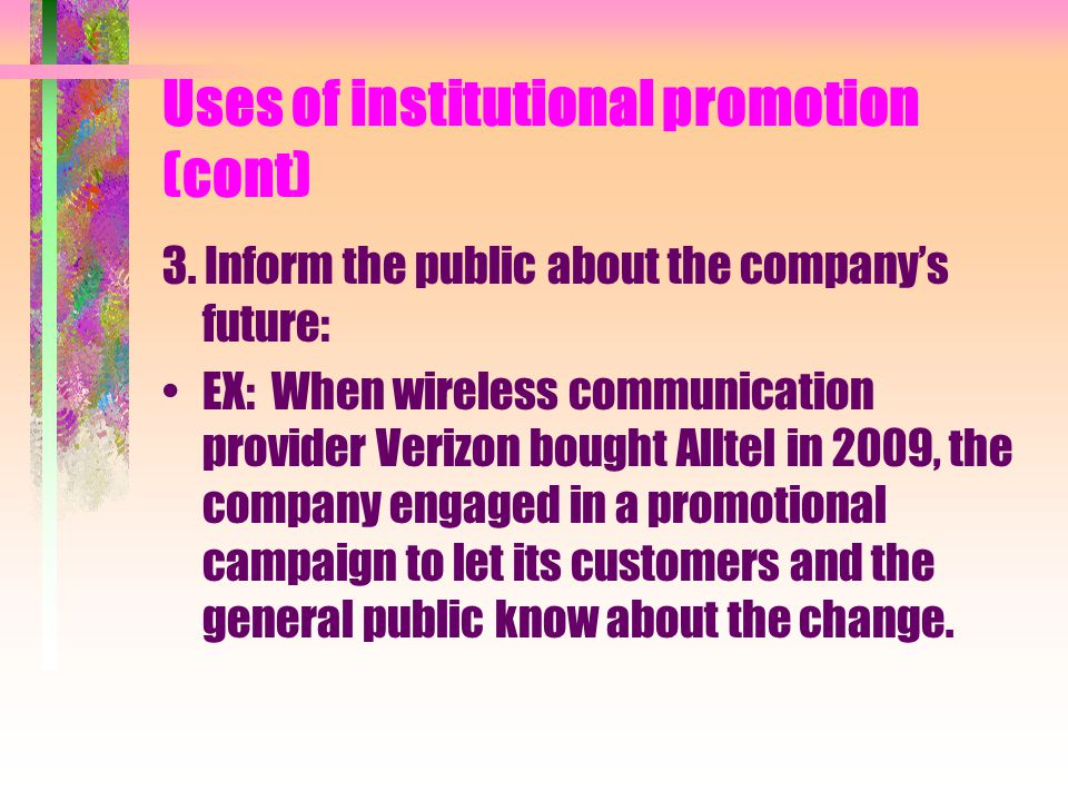 Uses of institutional promotion (cont) 3. Inform the public about the companys future: EX: When wireless communication provider Verizon bought Alltel