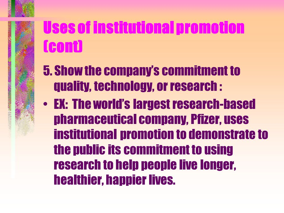 Uses of institutional promotion (cont) 5. Show the companys commitment to quality, technology, or research : EX: The worlds largest research-based pha