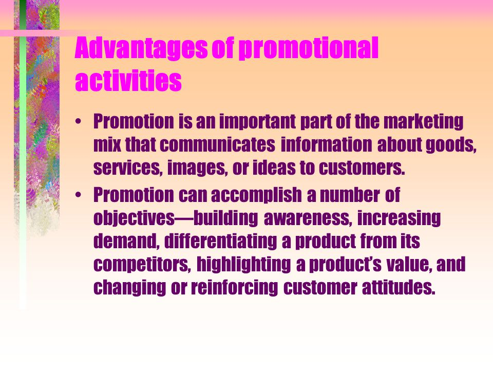 Advantages of promotional activities Promotion is an important part of the marketing mix that communicates information about goods, services, images,