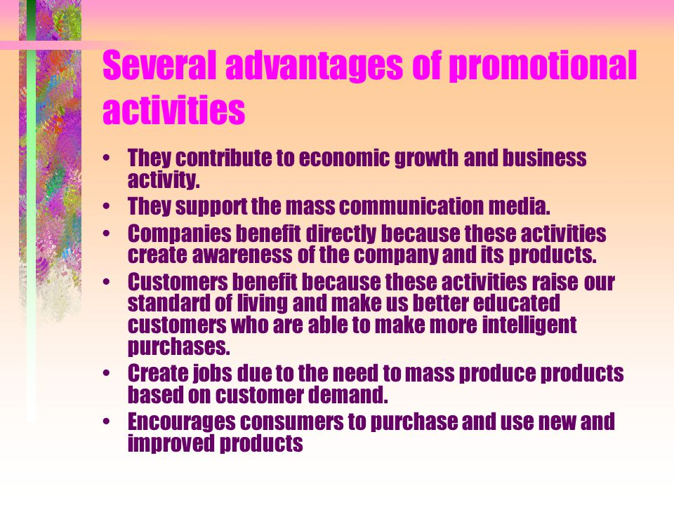 Several advantages of promotional activities They contribute to economic growth and business activity. They support the mass communication media. Comp