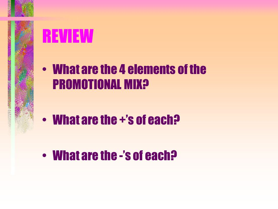 REVIEW What are the 4 elements of the PROMOTIONAL MIX? What are the +s of each? What are the -s of each?