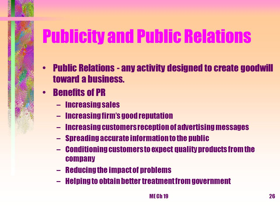 ME Ch 1926 Publicity and Public Relations Public Relations - any activity designed to create goodwill toward a business. Benefits of PR –Increasing sa