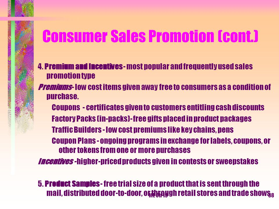 ME Ch 1938 Consumer Sales Promotion (cont.) 4. Premium and Incentives - most popular and frequently used sales promotion type Premiums - low cost item