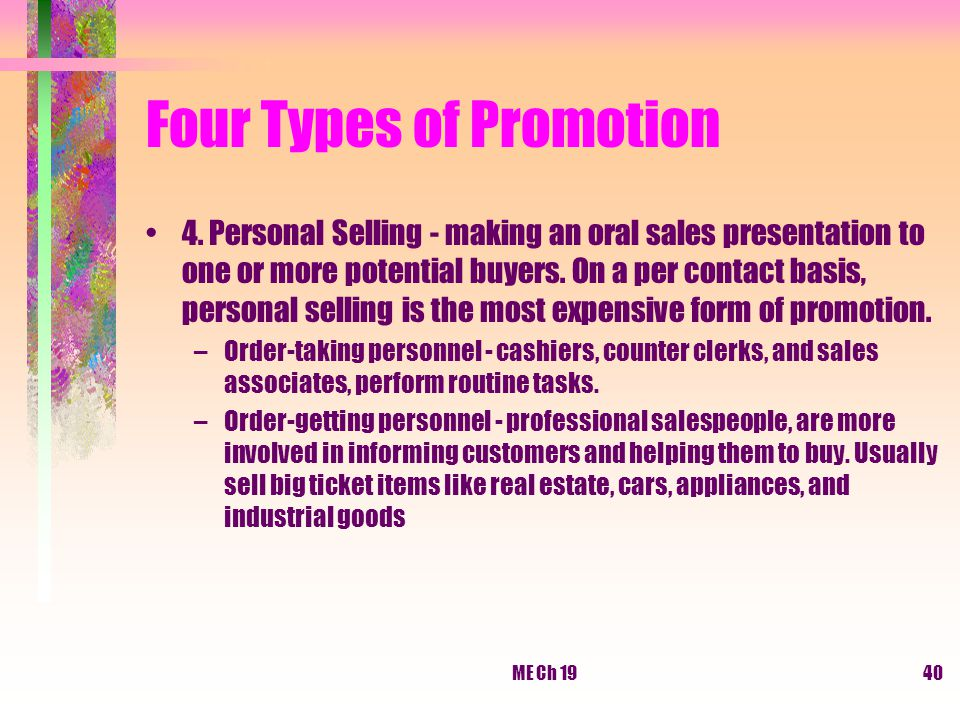 ME Ch 1940 Four Types of Promotion 4. Personal Selling - making an oral sales presentation to one or more potential buyers. On a per contact basis, pe