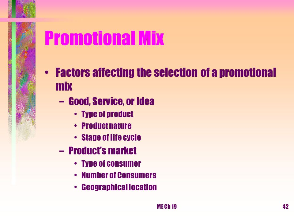 ME Ch 1942 Promotional Mix Factors affecting the selection of a promotional mix –Good, Service, or Idea Type of product Product nature Stage of life c