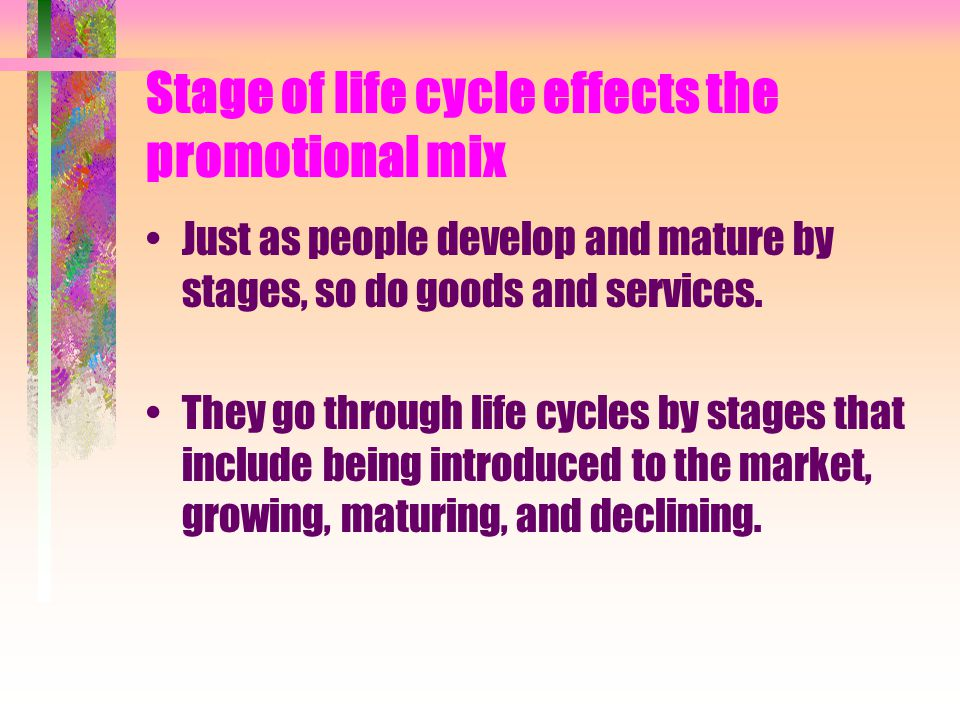 Stage of life cycle effects the promotional mix Just as people develop and mature by stages, so do goods and services. They go through life cycles by