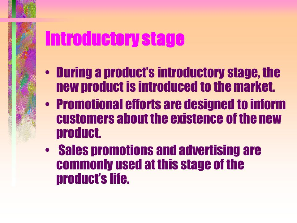 Introductory stage During a products introductory stage, the new product is introduced to the market. Promotional efforts are designed to inform custo