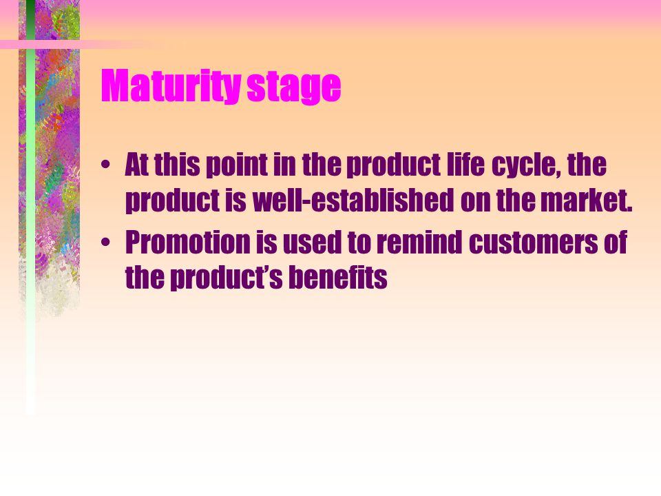 Maturity stage At this point in the product life cycle, the product is well-established on the market. Promotion is used to remind customers of the pr