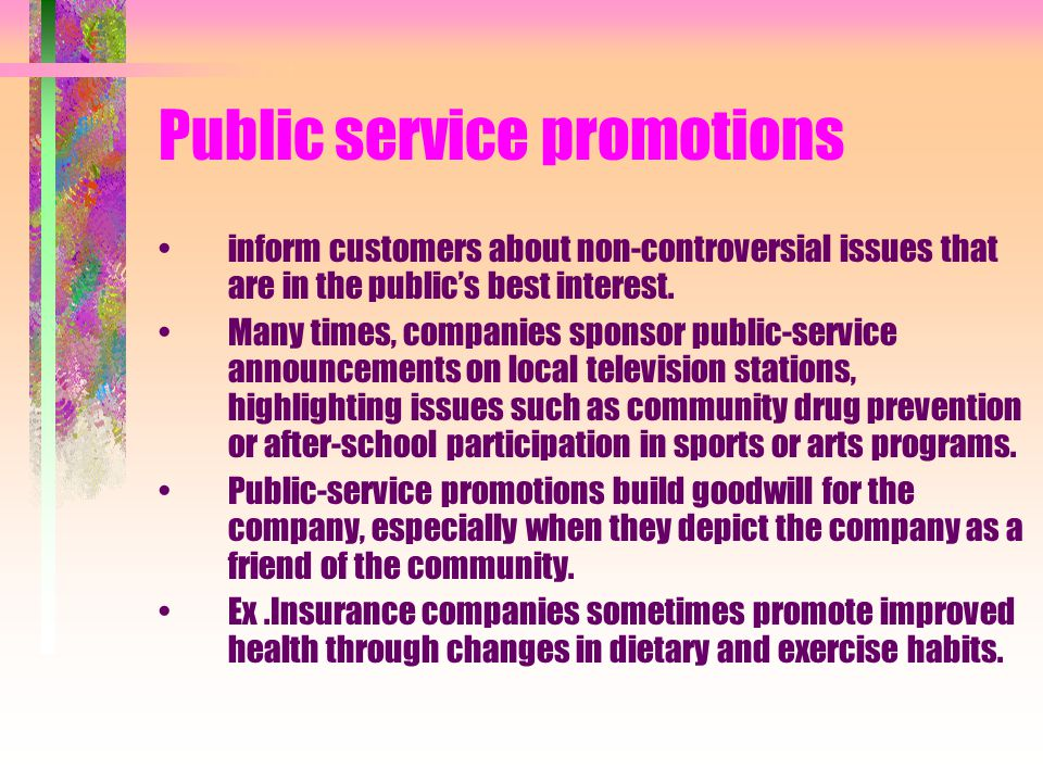 Public service promotions inform customers about non-controversial issues that are in the publics best interest. Many times, companies sponsor public-