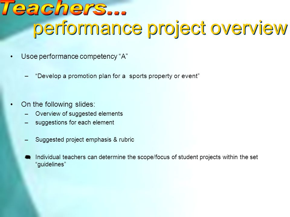 performance project overview Usoe performance competency A –Develop a promotion plan for a sports property or event On the following slides: –Overview of suggested elements –suggestions for each element –Suggested project emphasis & rubric Individual teachers can determine the scope/focus of student projects within the set guidelines