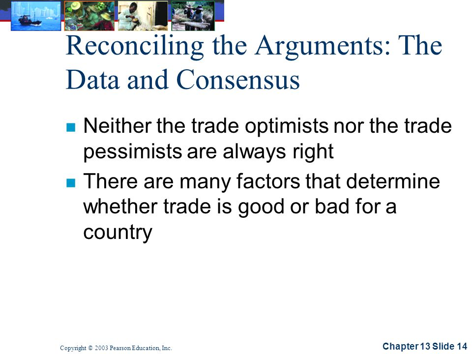 Chapter 13 Slide 14 Copyright © 2003 Pearson Education, Inc. Reconciling the Arguments: The Data and Consensus n Neither the trade optimists nor the t