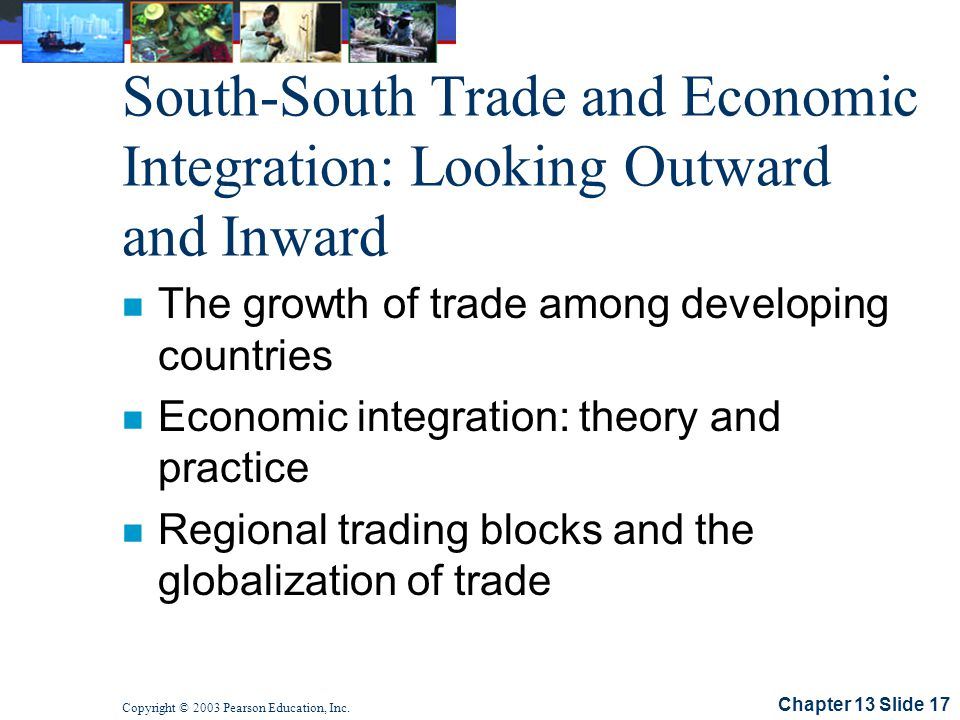 Chapter 13 Slide 17 Copyright © 2003 Pearson Education, Inc. South-South Trade and Economic Integration: Looking Outward and Inward n The growth of tr